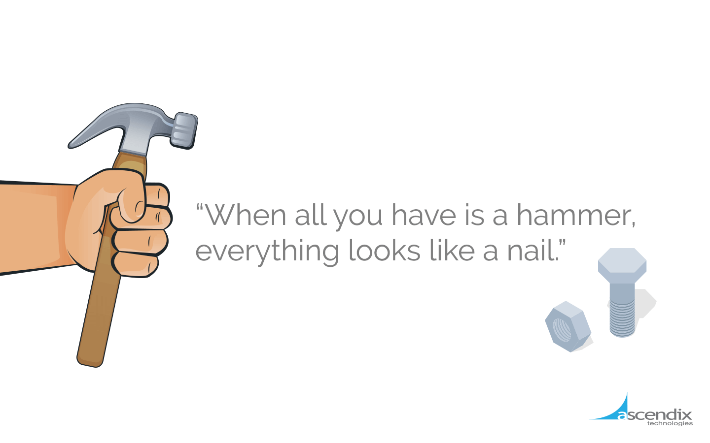 When-all-you-have-is-a-hammer-everything-looks-like-a-nail-Ascendix